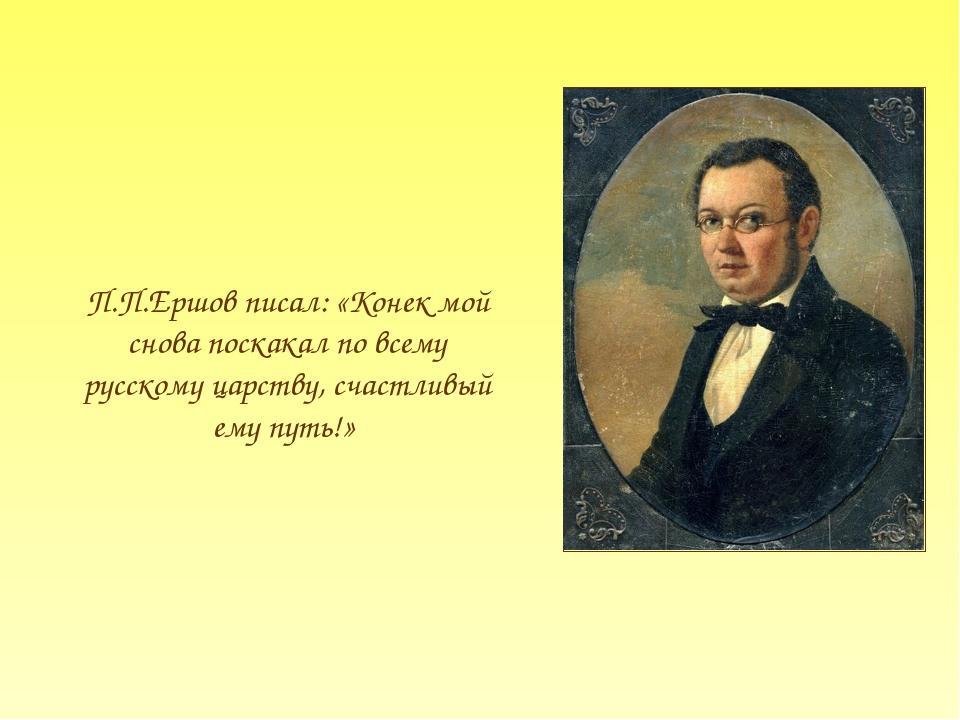 П.П.Ершов писал: «Конек мой снова поскакал по всему русскому царству, счастли...
