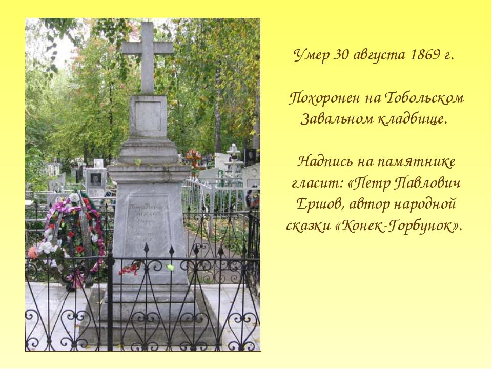Умер 30 августа 1869 г. Похоронен на Тобольском Завальном кладбище. Надпись н...