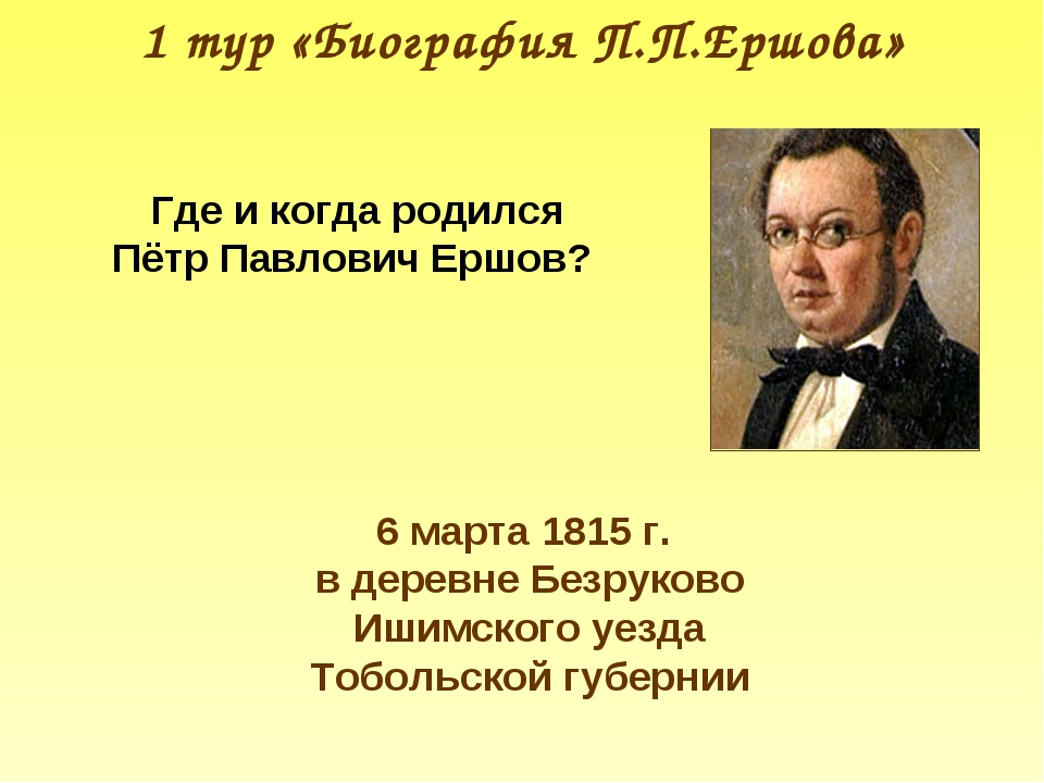 1 тур «Биография П.П.Ершова» Где и когда родился Пётр Павлович Ершов? 6 марта...
