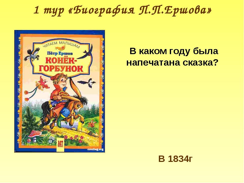1 тур «Биография П.П.Ершова» В каком году была напечатана сказка? В 1834г