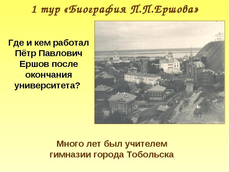 1 тур «Биография П.П.Ершова» Где и кем работал Пётр Павлович Ершов после окон...
