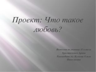 Проект: Что такое любовь? Выполнила ученица 11 класса Христюченко Арина Руков