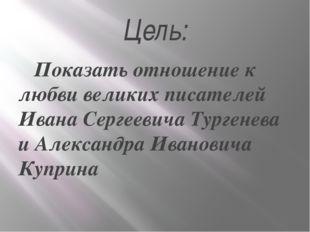 Цель: Показать отношение к любви великих писателей Ивана Сергеевича Тургенева