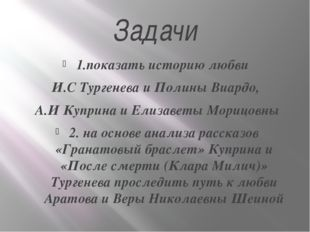 Задачи 1.показать историю любви И.С Тургенева и Полины Виардо, А.И Куприна и