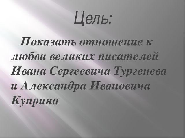 Цель: Показать отношение к любви великих писателей Ивана Сергеевича Тургенева...