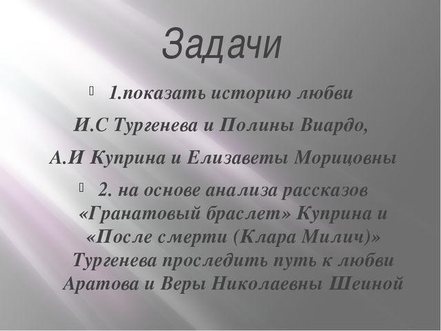 Задачи 1.показать историю любви И.С Тургенева и Полины Виардо, А.И Куприна и...