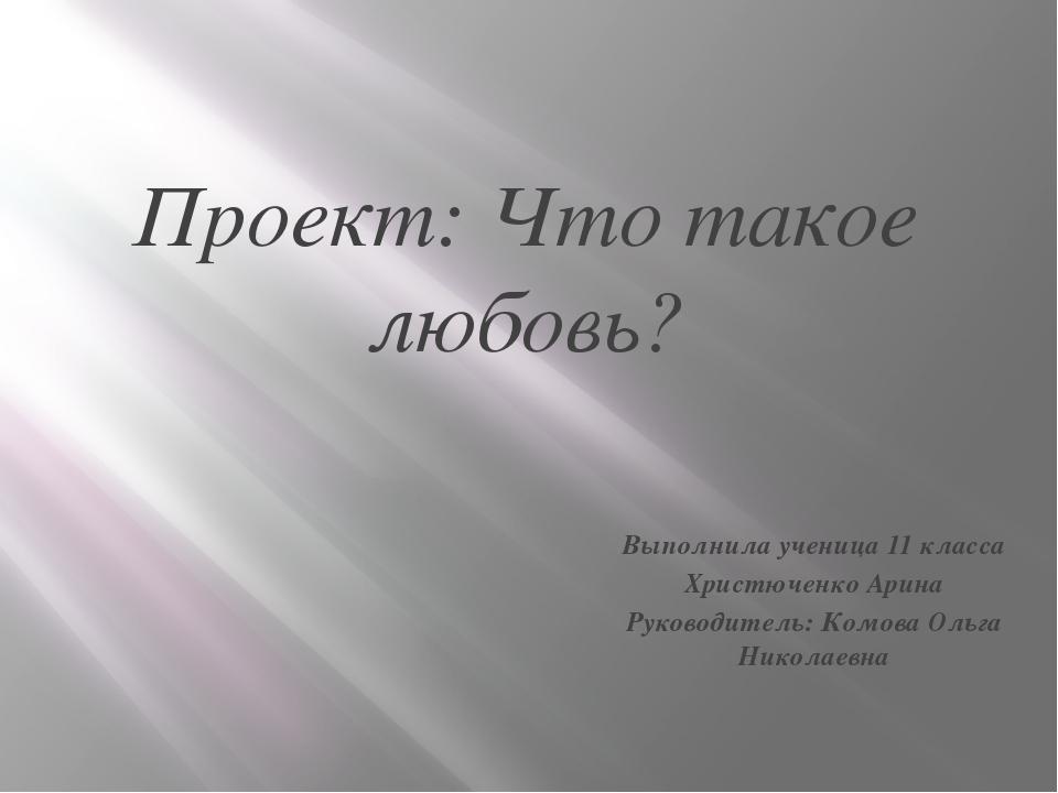 Проект: Что такое любовь? Выполнила ученица 11 класса Христюченко Арина Руков...