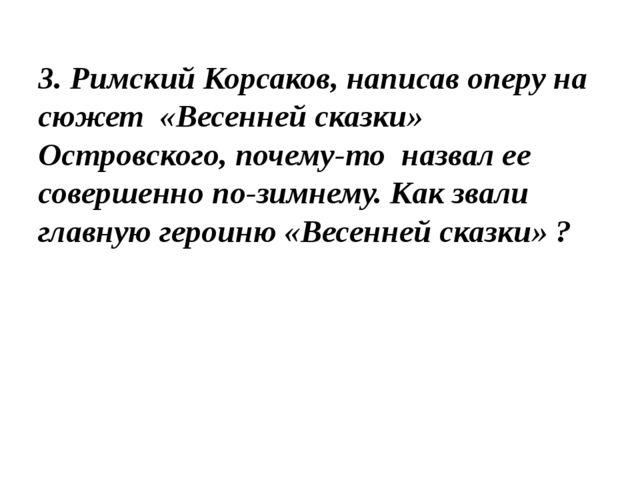 3. Римский Корсаков, написав оперу на сюжет «Весенней сказки» Островского, по...