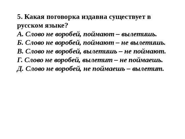 5. Какая поговорка издавна существует в русском языке? А. Слово не воробей, п...