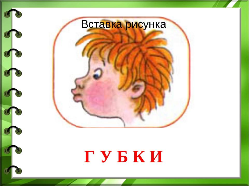 Г У Б К И