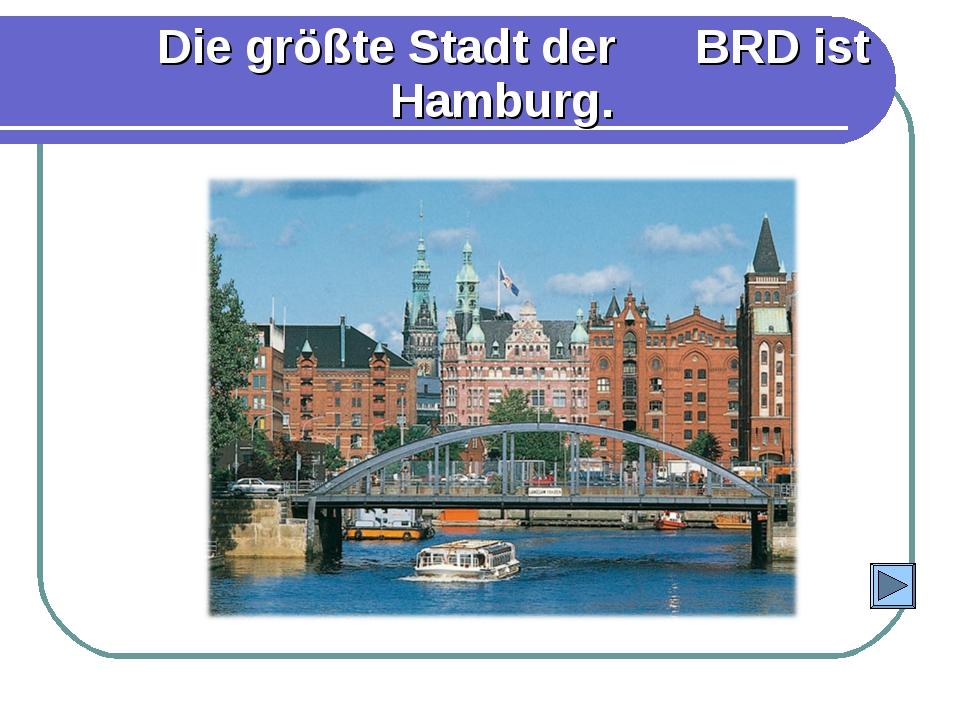 Die größte Stadt der BRD ist Hamburg.