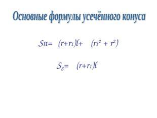 Sп=π(r+r1)l+ π(r12 + r2) Sб= π(r+r1)l