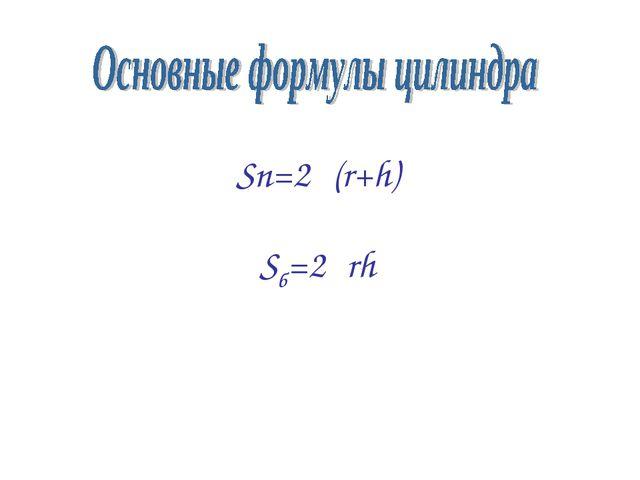 Sп=2π(r+h) Sб=2πrh