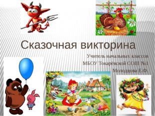 Сказочная викторина Учитель начальных классов МБОУ Токарёвской СОШ №1 Молодцо