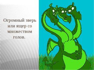 Огромный зверь или ящер со множеством голов.