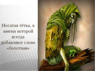 Носатая тётка, к имени которой всегда добавляют слово «болотная»