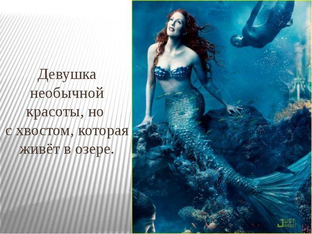 Девушка необычной красоты, но с хвостом, которая живёт в озере.