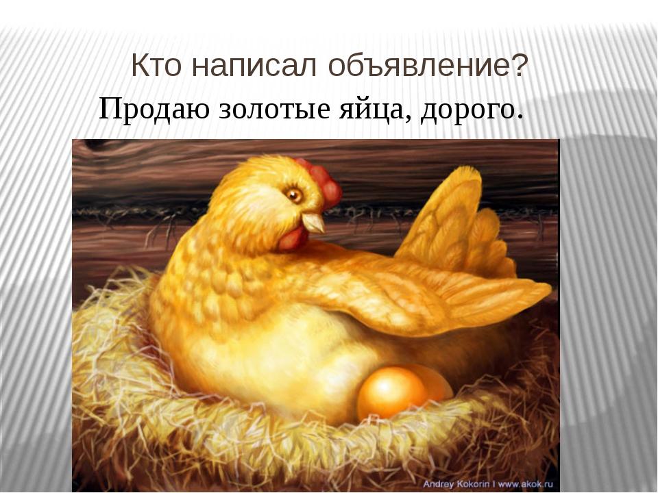 Кто написал объявление? Продаю золотые яйца, дорого.