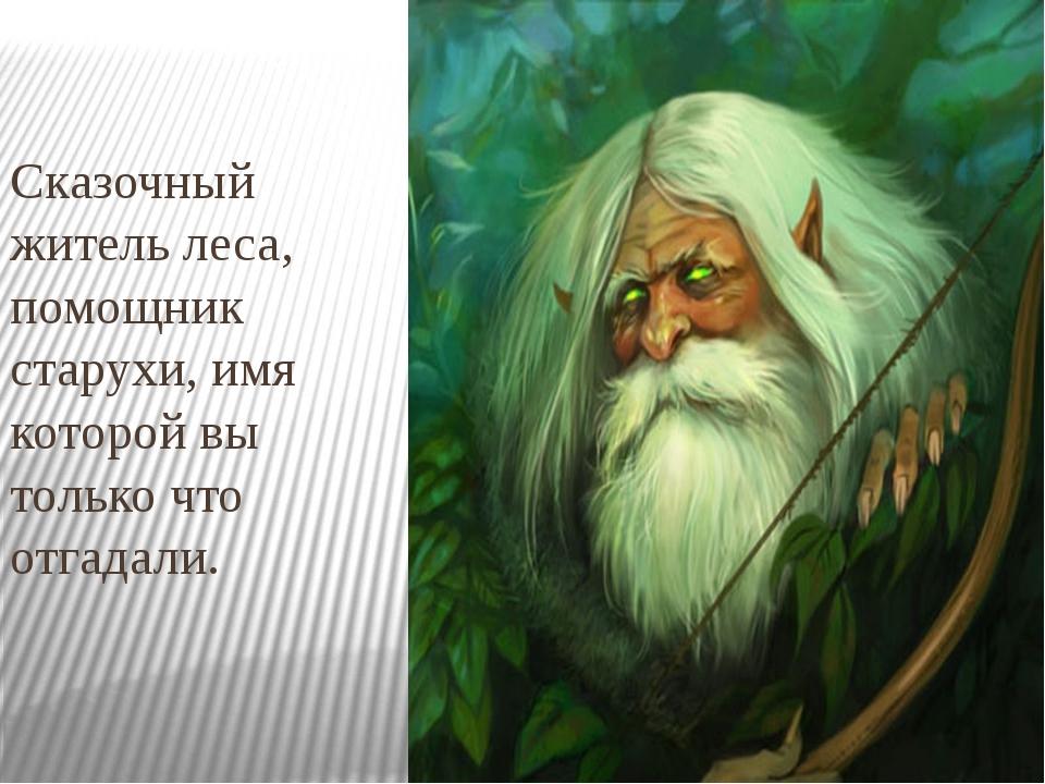 Сказочный житель леса, помощник старухи, имя которой вы только что отгадали.