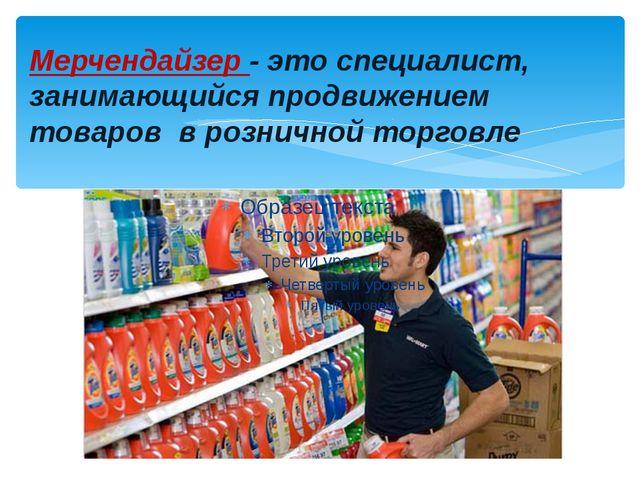 Мерчендайзер - это специалист, занимающийся продвижением товаров в розничной...