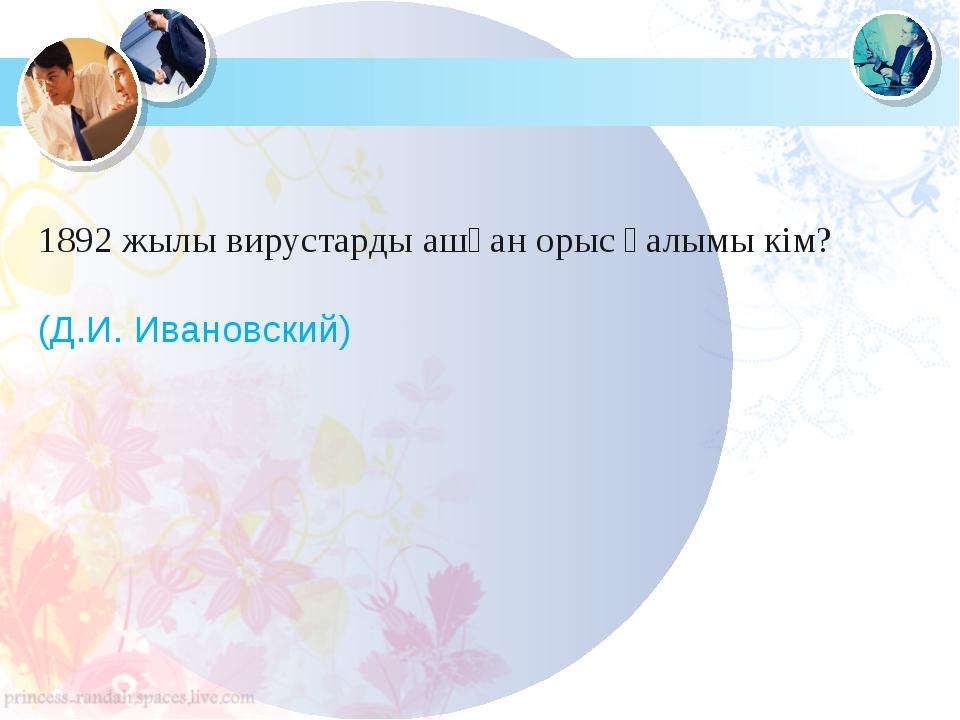 1892 жылы вирустарды ашқан орыс ғалымы кім? (Д.И. Ивановский)
