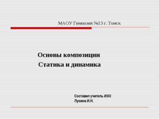 МАОУ Гимназия №13 г. Томск Основы композиции Статика и динамика Составил учит