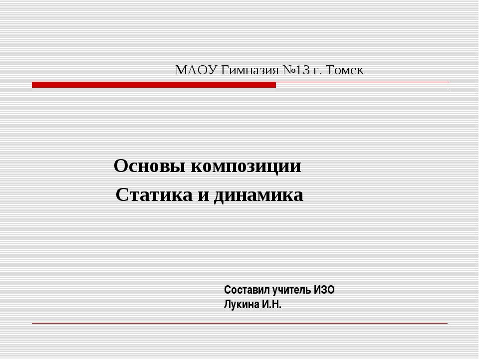 МАОУ Гимназия №13 г. Томск Основы композиции Статика и динамика Составил учит...