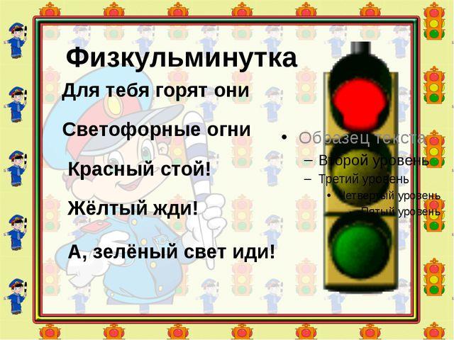 Физкульминутка Для тебя горят они Светофорные огни Красный стой! Жёлтый ж...