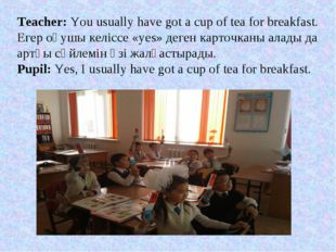 Teacher: You usually have got a cup of tea for breakfast. Егер оқушы келіссе