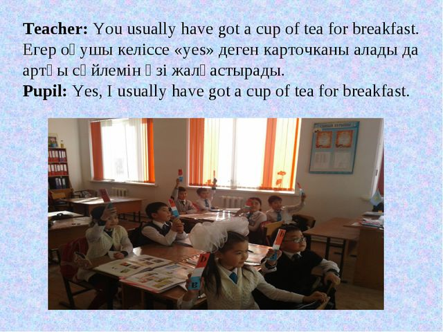 Teacher: You usually have got a cup of tea for breakfast. Егер оқушы келіссе...