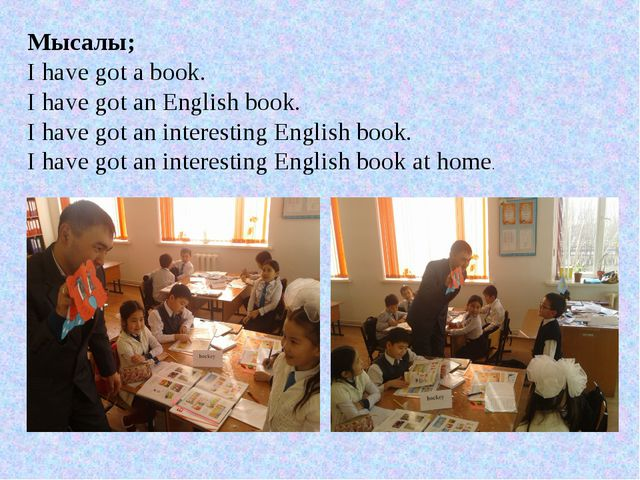 Мысалы; I have got a book. I have got an English book. I have got an interest...