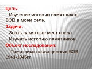 Цель: Изучение истории памятников ВОВ в моем селе. Задачи: Знать памятные мес