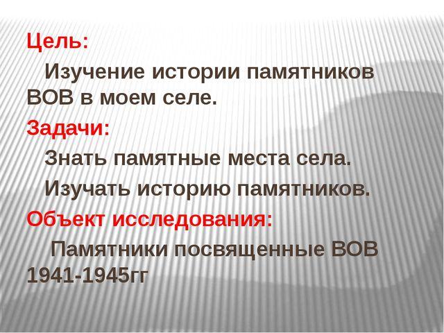 Цель: Изучение истории памятников ВОВ в моем селе. Задачи: Знать памятные мес...
