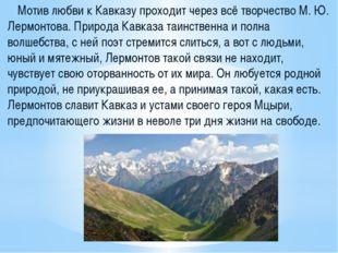 Мотив любви к Кавказу проходит через всё творчество М. Ю. Лермонтова. Природ