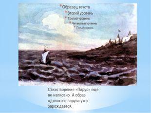 Стихотворение «Парус» еще не написано. А образ одинокого паруса уже зарождае