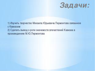 1) Изучить творчество Михаила Юрьевича Лермонтова связанное с Кавказом 2) Сде