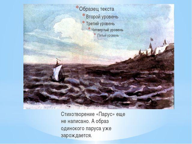 Стихотворение «Парус» еще не написано. А образ одинокого паруса уже зарождае...