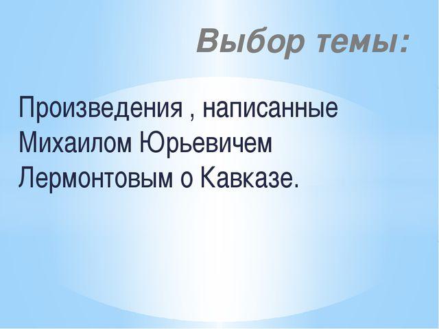 Произведения , написанные Михаилом Юрьевичем Лермонтовым о Кавказе. Выбор темы: