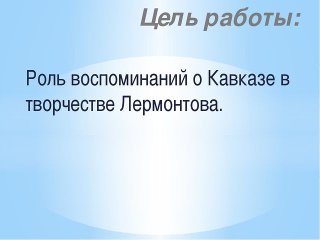 Роль воспоминаний о Кавказе в творчестве Лермонтова. Цель работы: