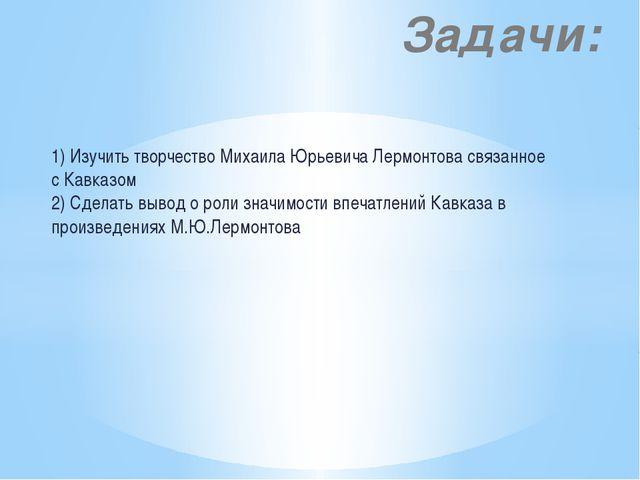 1) Изучить творчество Михаила Юрьевича Лермонтова связанное с Кавказом 2) Сде...