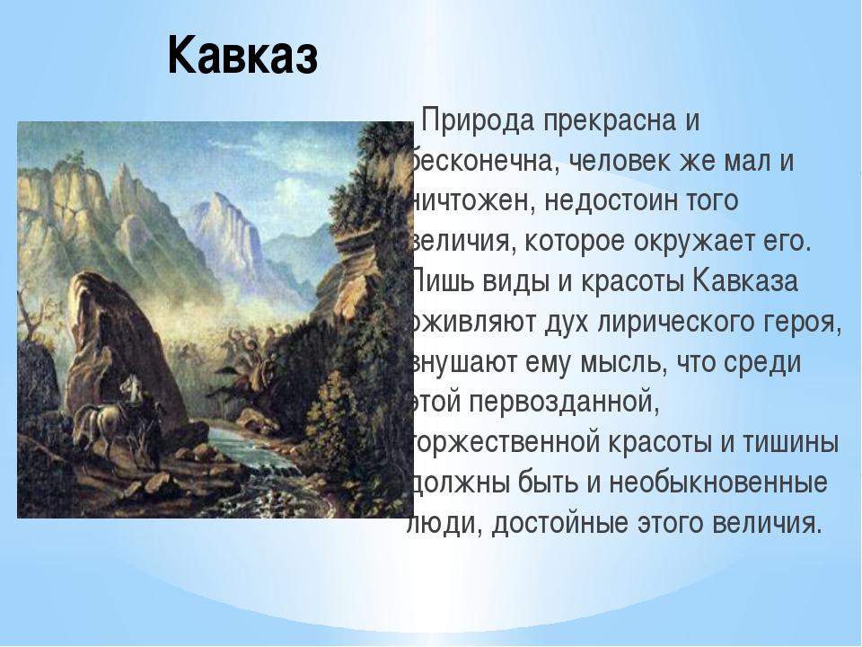 Кавказ Природа прекрасна и бесконечна, человек же мал и ничтожен, недостоин т...