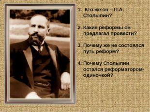 Кто же он – П.А. Столыпин? Какие реформы он предлагал провести? Почему же не