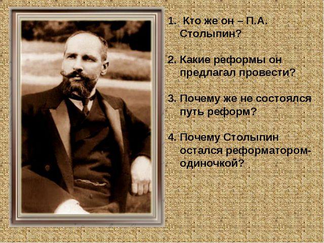 Кто же он – П.А. Столыпин? Какие реформы он предлагал провести? Почему же не...