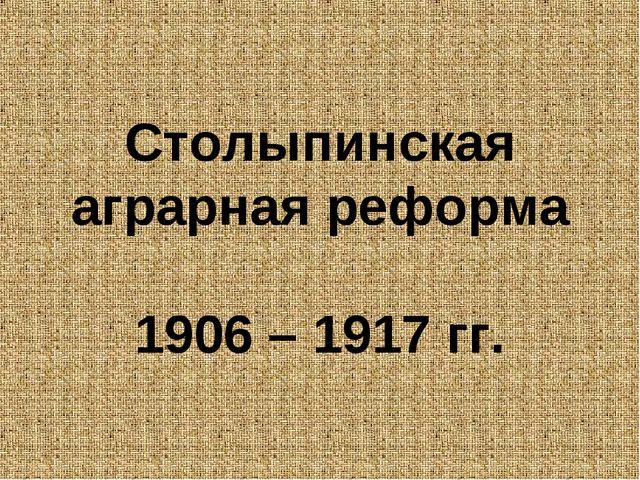 Столыпинская аграрная реформа 1906 – 1917 гг.