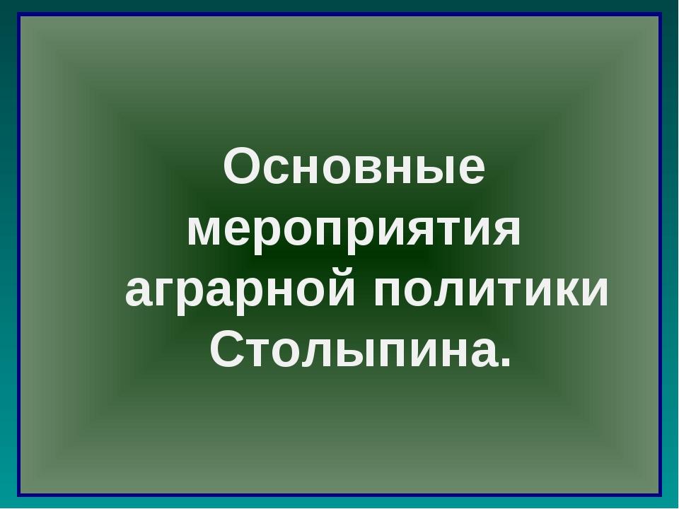 Основные мероприятия аграрной политики Столыпина.