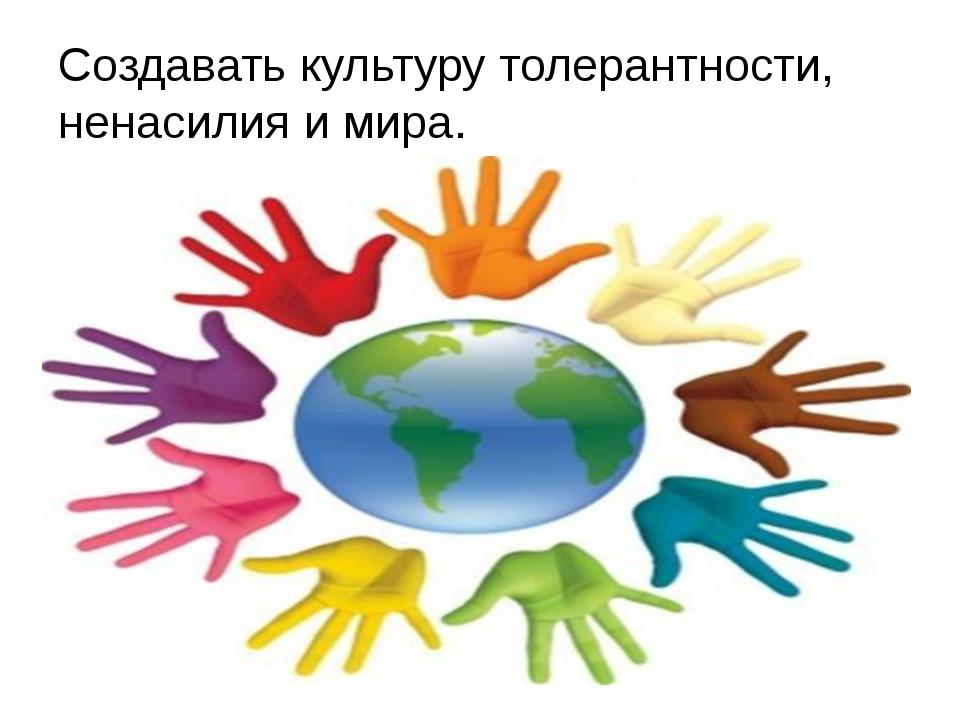 Создавать культуру толерантности, ненасилия и мира.