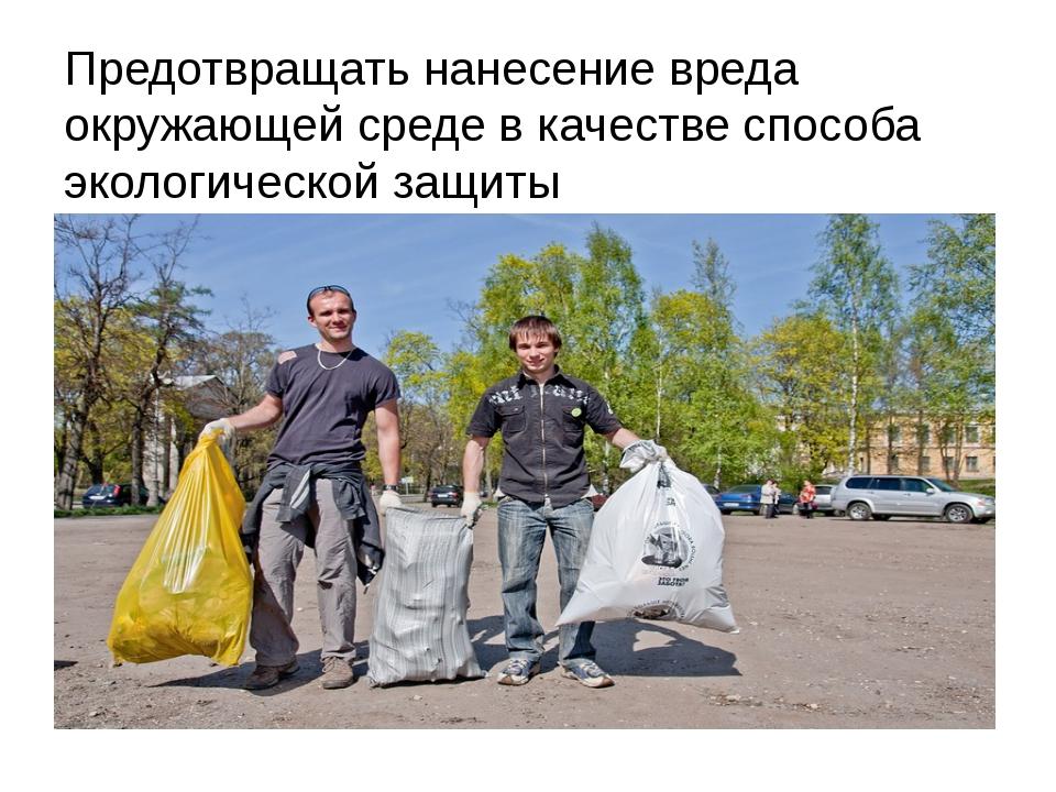 Предотвращать нанесение вреда окружающей среде в качестве способа экологическ...