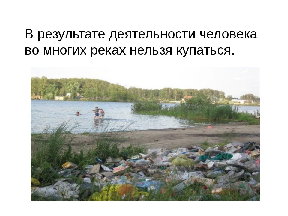 В результате деятельности человека во многих реках нельзя купаться.