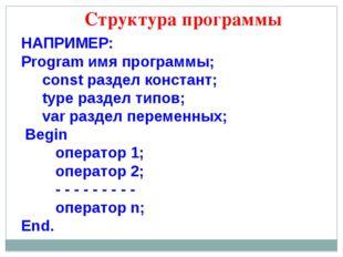 Структура программы НАПРИМЕР: Program имя программы; const раздел констант; t