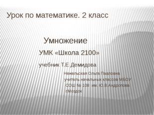 Урок по математике. 2 класс Умножение УМК «Школа 2100» учебник Т.Е Демидова Н